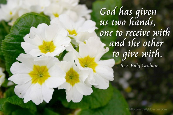 God has given us two hands, one to receive with and the other to give with. - Rev. Billy Graham
