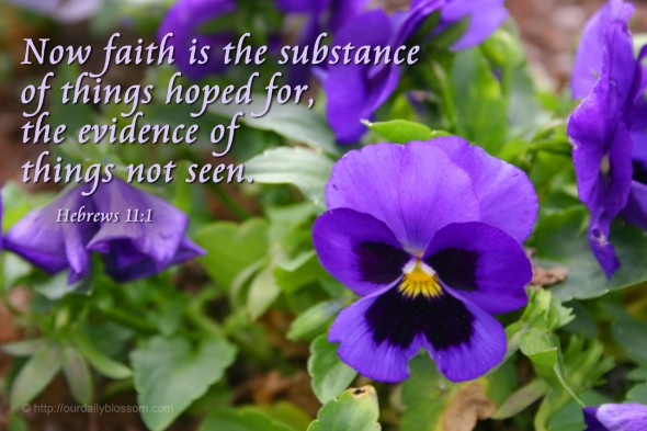 Now faith is the substance of things hoped for, the evidence of  things not seen. -  Hebrews 11:1