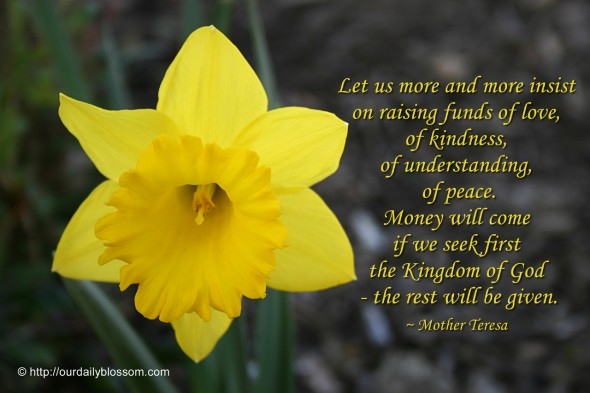 Let us more and more insist on raising funds of love, of kindness, of understanding, of peace. Money will come if we seek first the Kingdom of God - the rest will be given. ~ Mother Teresa
