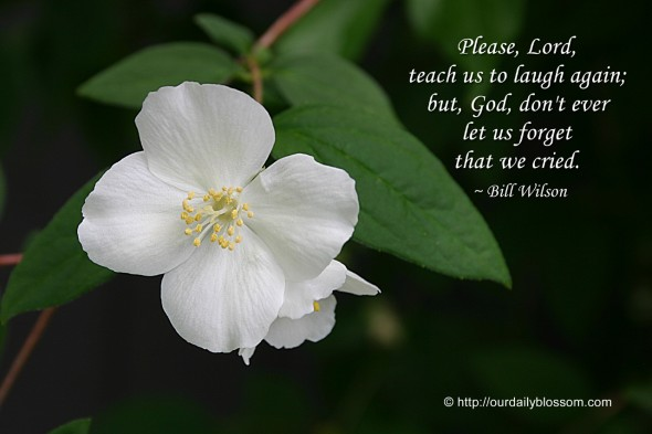 Please, Lord, teach us to laugh again; but, God, don't ever let us forget that we cried. ~ Bill Wilson