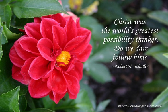 Christ was the world's greatest possibility thinker. Do we dare follow him? ~ Robert H. Schuller
