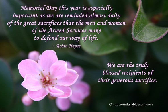 Memorial Day this year is especially important as we are reminded almost daily of the great sacrifices that the men and women of the Armed Services make to defend our way of life. ~ Robin Hayes.  We are the truly blessed recipients of their generous sacrifice.