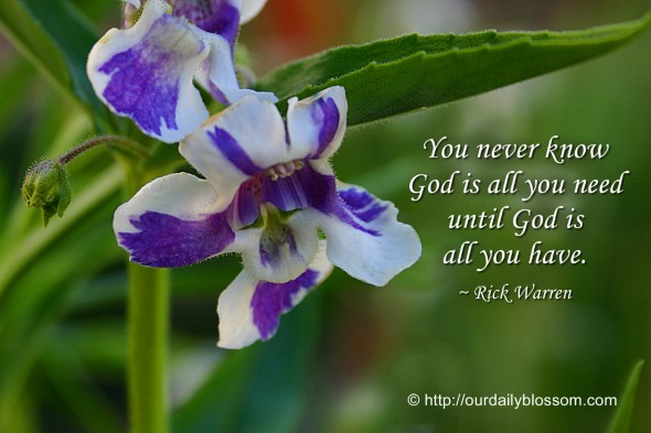 You never know God is all you need until God is all you have. ~ Rick Warren