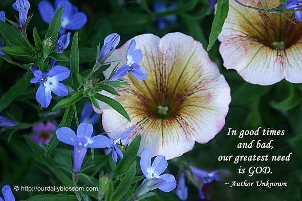 In good times and bad, our greatest need is GOD. ~ Author Unknown