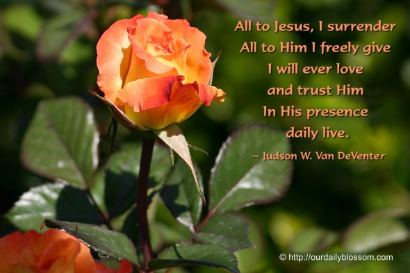 All to Jesus, I surrender  All to Him I freely give  I will ever love and trust Him  In His presence daily live. ~ Judson W. Van DeVenter