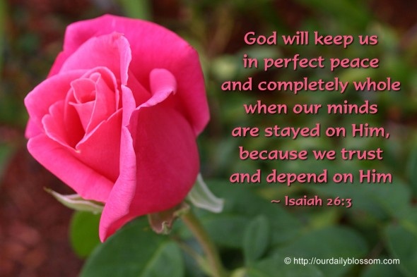 God will keep us in perfect peace and completely whole when our minds are stayed on Him, because we trust and depend on Him. ~ Isaiah 26:3