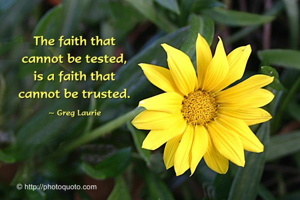 A faith that cannot be tested is a faith that cannot be trusted. ~ Greg Laurie