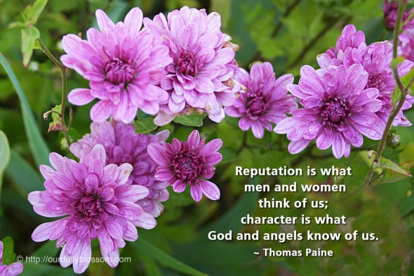 Reputation is what men and women think of us; character is what God and angels know of us. ~ Thomas Paine