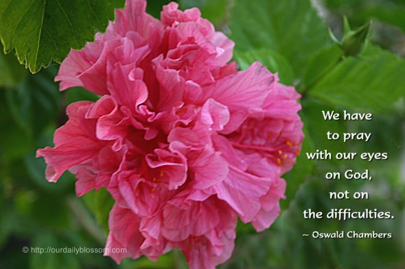 We have to pray with our eyes on God, not on the difficulties. ~ Oswald Chambers