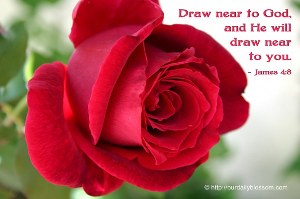Draw near to God and He will draw near to you. ~ James 4:8
